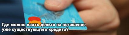 Где можно взять деньги на погашение уже существующего кредита?